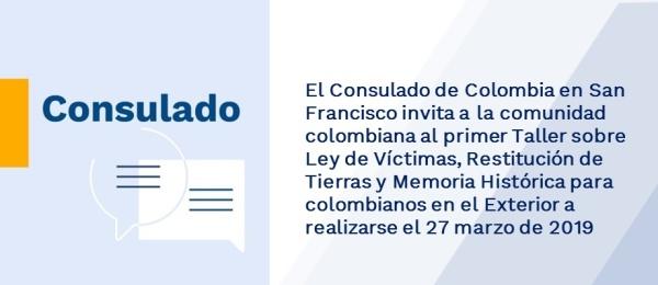 El Consulado de Colombia en San Francisco invita a la comunidad colombiana al primer Taller sobre Ley de Víctimas, Restitución de Tierras y Memoria Histórica para colombianos en el Exterior a realizarse el 27 marzo